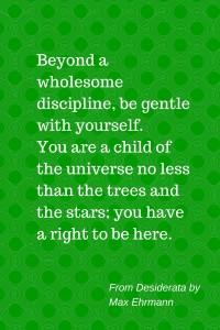 I had the prose poem Desiderata hanging in my room for years.  I think I should get another copy.